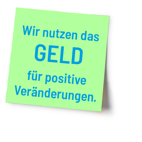 Wir nutzen das Geld für positive Veränderungen
